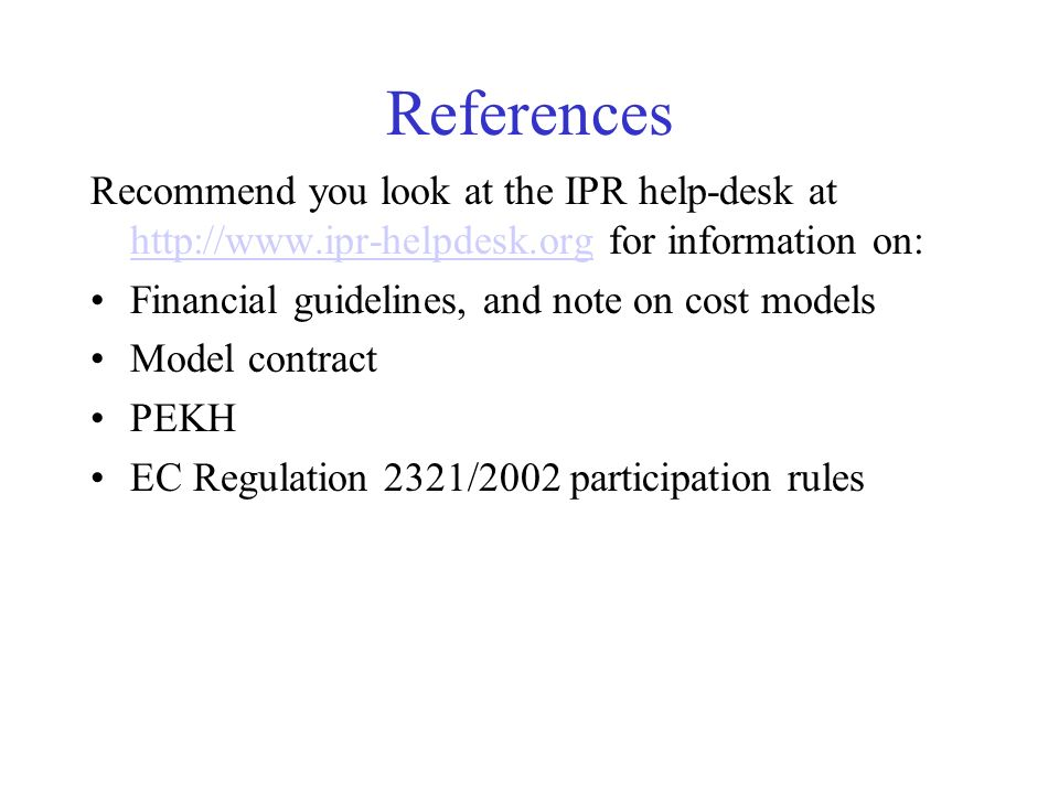 References Recommend you look at the IPR help-desk at http://www.ipr-helpdesk.org for information on: http://www.ipr-helpdesk.org Financial guidelines, and note on cost models Model contract PEKH EC Regulation 2321/2002 participation rules