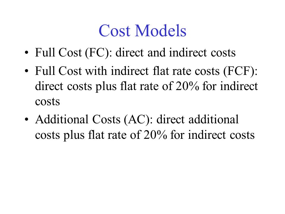 Cost Models Full Cost (FC): direct and indirect costs Full Cost with indirect flat rate costs (FCF): direct costs plus flat rate of 20% for indirect costs Additional Costs (AC): direct additional costs plus flat rate of 20% for indirect costs