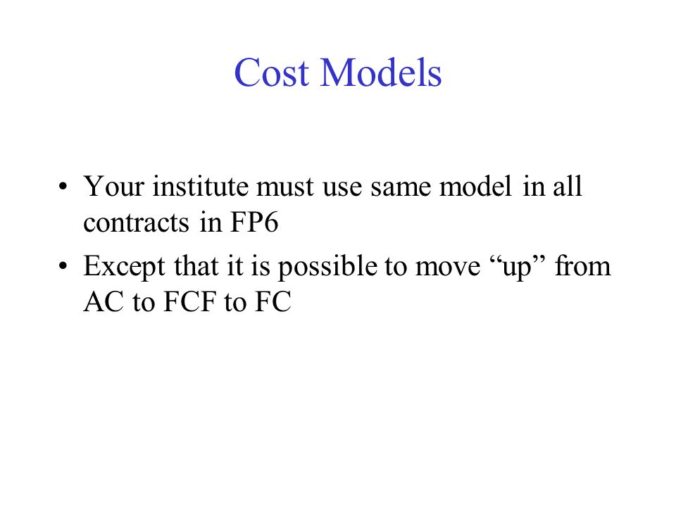 Cost Models Your institute must use same model in all contracts in FP6 Except that it is possible to move up from AC to FCF to FC