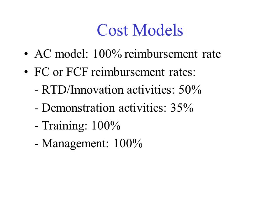 Cost Models AC model: 100% reimbursement rate FC or FCF reimbursement rates: - RTD/Innovation activities: 50% - Demonstration activities: 35% - Training: 100% - Management: 100%