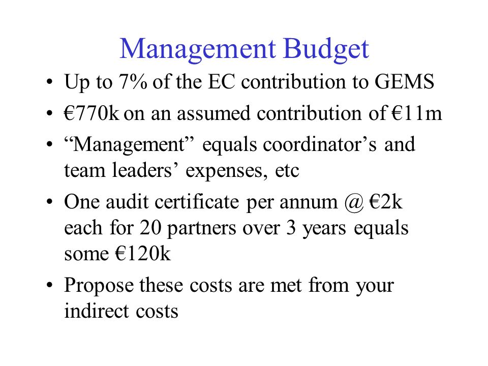 Management Budget Up to 7% of the EC contribution to GEMS 770k on an assumed contribution of 11m Management equals coordinators and team leaders expen