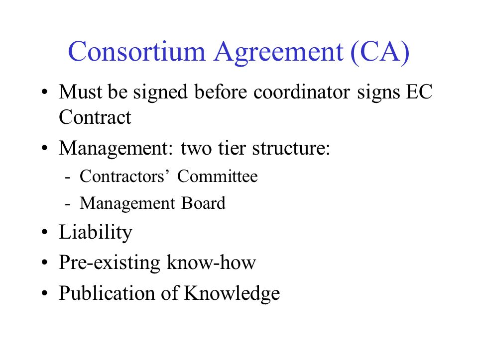 Consortium Agreement (CA) Must be signed before coordinator signs EC Contract Management: two tier structure: -Contractors Committee -Management Board Liability Pre-existing know-how Publication of Knowledge