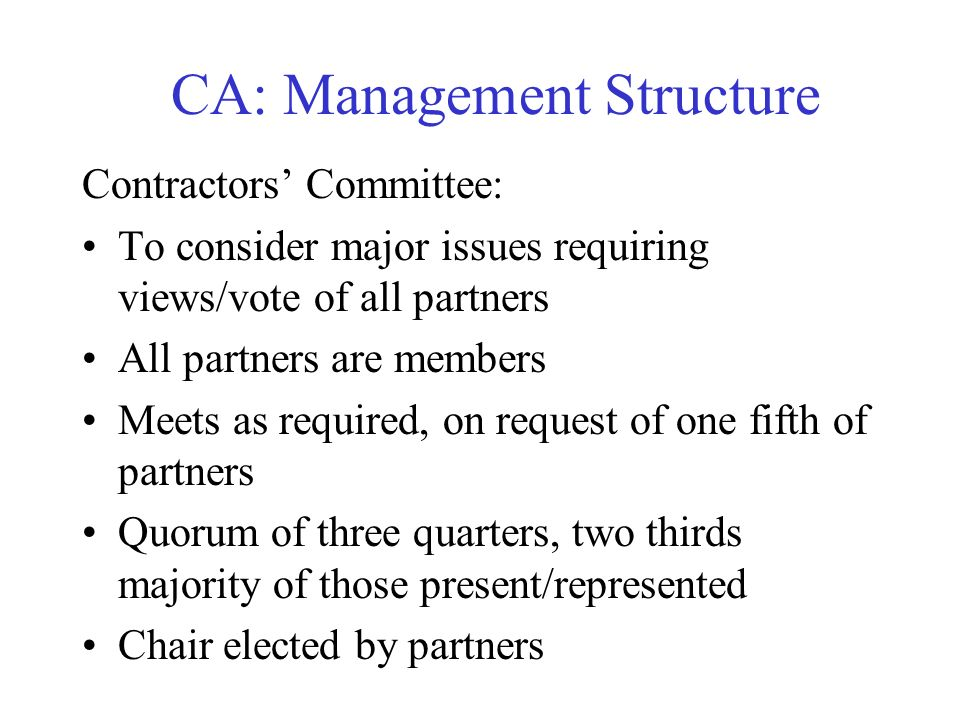 CA: Management Structure Contractors Committee: To consider major issues requiring views/vote of all partners All partners are members Meets as requir