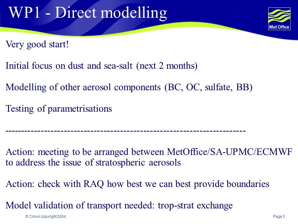 Page 3© Crown copyright 2004 WP1 - Direct modelling Very good start! Initial focus on dust and sea-salt (next 2 months) Modelling of other aerosol com