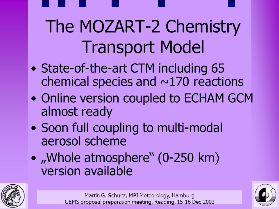 Martin G. Schultz, MPI Meteorology, Hamburg GEMS proposal preparation meeting, Reading, 15-16 Dec 2003 The MOZART-2 Chemistry Transport Model State-of