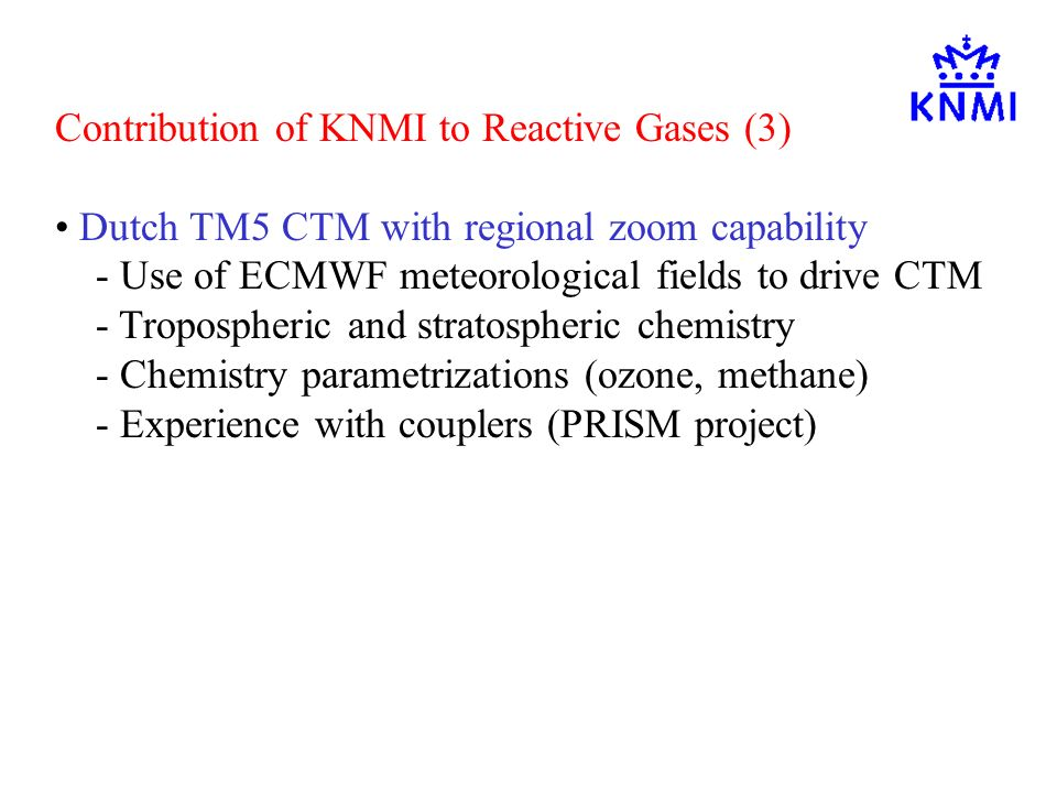 Contribution of KNMI to Reactive Gases (3) Dutch TM5 CTM with regional zoom capability - Use of ECMWF meteorological fields to drive CTM - Tropospheric and stratospheric chemistry - Chemistry parametrizations (ozone, methane) - Experience with couplers (PRISM project)