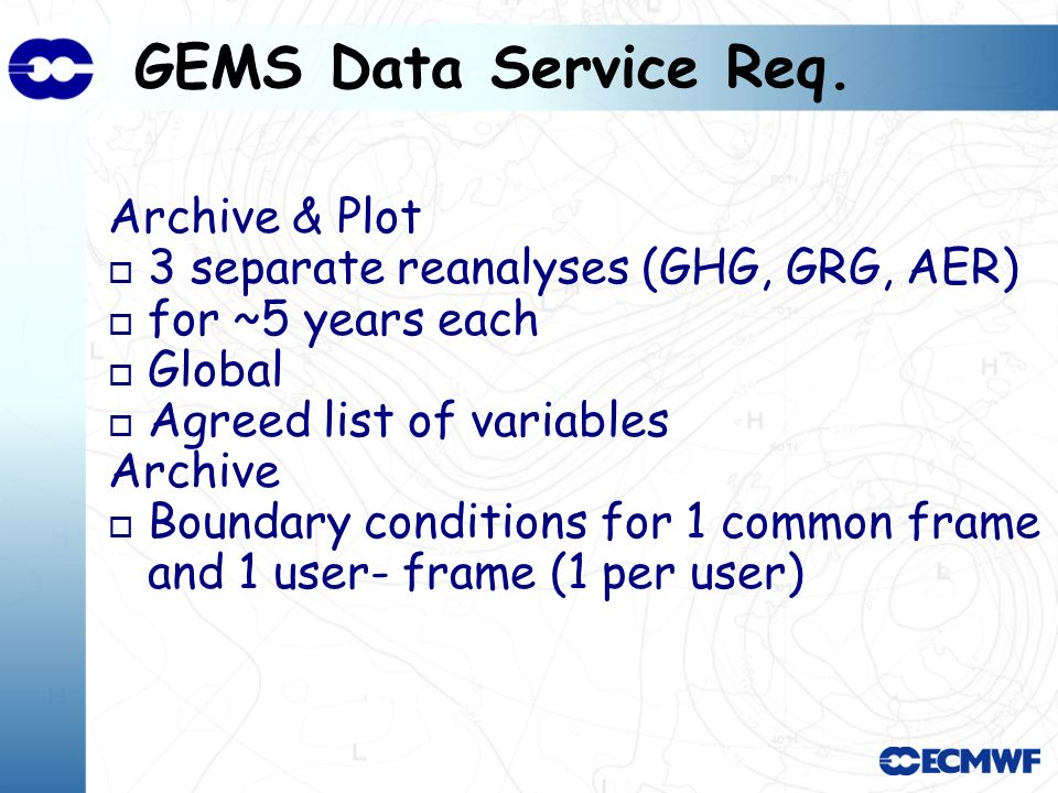 GEMS Data Service Req. Archive & Plot o 3 separate reanalyses (GHG, GRG, AER) o for ~5 years each o Global o Agreed list of variables Archive o Bounda