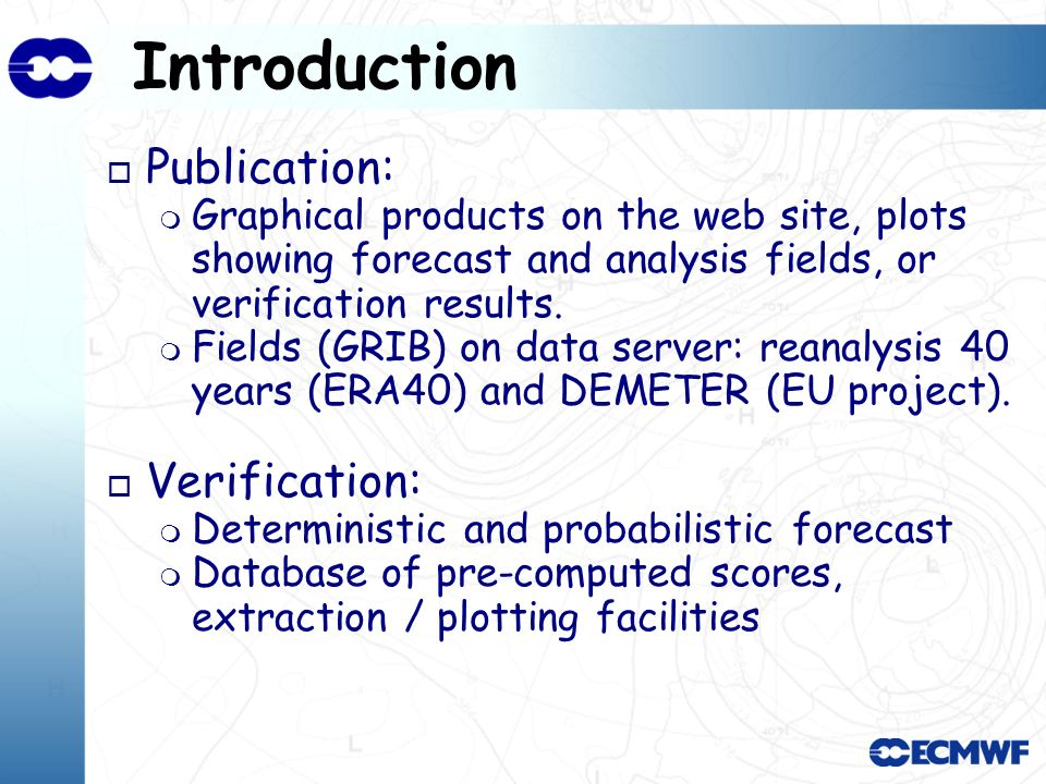 Introduction o Publication: Graphical products on the web site, plots showing forecast and analysis fields, or verification results. Fields (GRIB) on