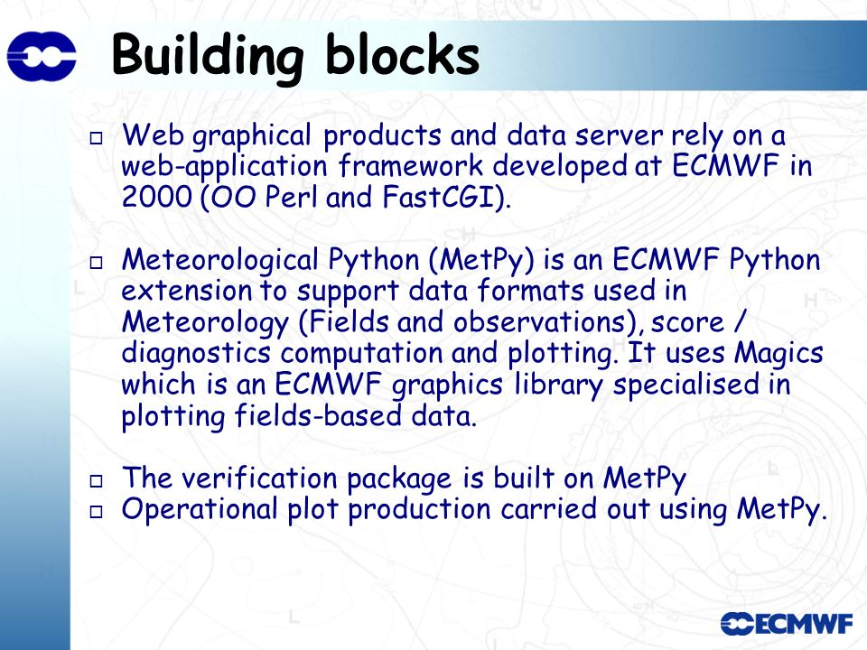 Building blocks o Web graphical products and data server rely on a web-application framework developed at ECMWF in 2000 (OO Perl and FastCGI).