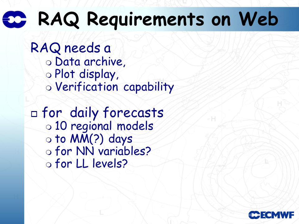 RAQ Requirements on Web RAQ needs a Data archive, Plot display, Verification capability o for daily forecasts 10 regional models to MM( ) days for NN variables.
