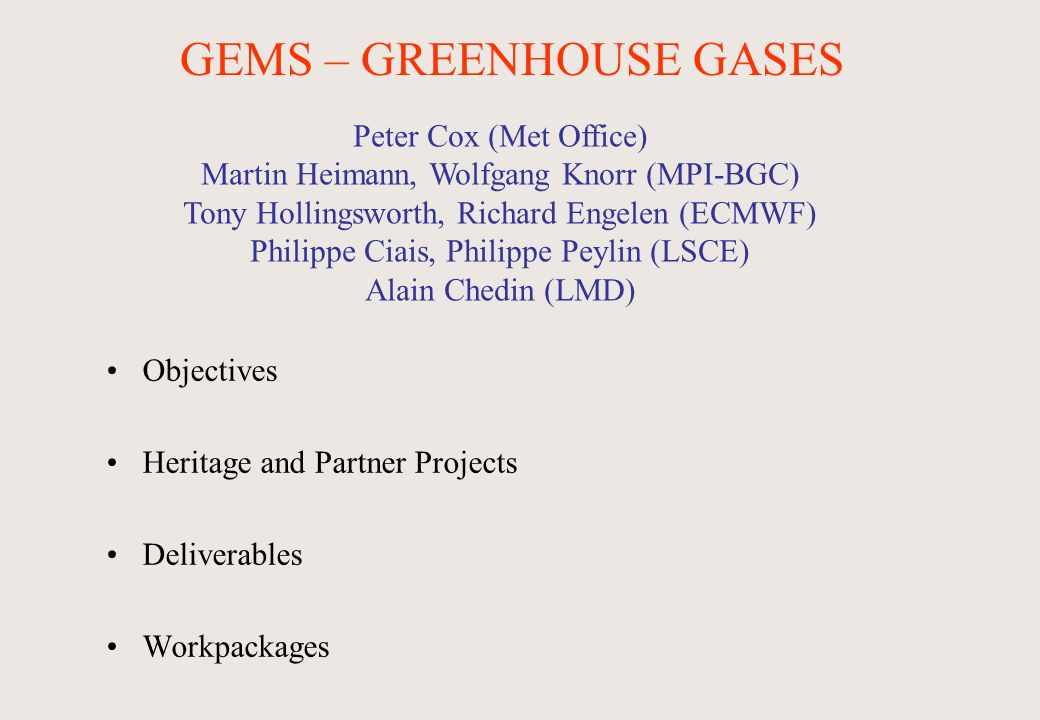 Peter Cox (Met Office) Martin Heimann, Wolfgang Knorr (MPI-BGC) Tony Hollingsworth, Richard Engelen (ECMWF) Philippe Ciais, Philippe Peylin (LSCE) Alain Chedin (LMD) GEMS – GREENHOUSE GASES Objectives Heritage and Partner Projects Deliverables Workpackages