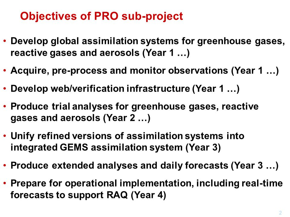 3 Components of the PRO sub-project WP_PRO_2 AER assimilation system & reanalysis WP_PRO_3 GRG assimilation system & reanalysis WP_PRO_1 GHG assimilation system & reanalysis WP_PRO_4 CTM interfaces & technical support WP_PRO_6 Web interface & verification tools WP_PRO_5 Technical observation processing GHG sub-project AER sub-project GRG sub-project RAQ sub-project