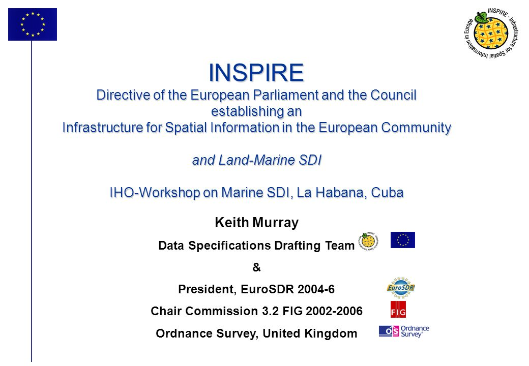 1 INSPIRE Directive of the European Parliament and the Council establishing an Infrastructure for Spatial Information in the European Community and Land-Marine SDI IHO-Workshop on Marine SDI, La Habana, Cuba Keith Murray Data Specifications Drafting Team & President, EuroSDR 2004-6 Chair Commission 3.2 FIG 2002-2006 Ordnance Survey, United Kingdom