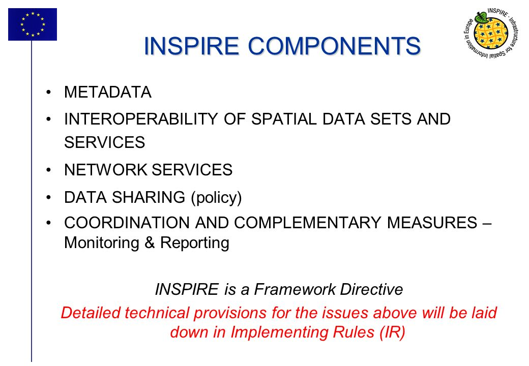 14 INSPIRE COMPONENTS METADATA INTEROPERABILITY OF SPATIAL DATA SETS AND SERVICES NETWORK SERVICES DATA SHARING (policy) COORDINATION AND COMPLEMENTARY MEASURES – Monitoring & Reporting INSPIRE is a Framework Directive Detailed technical provisions for the issues above will be laid down in Implementing Rules (IR)