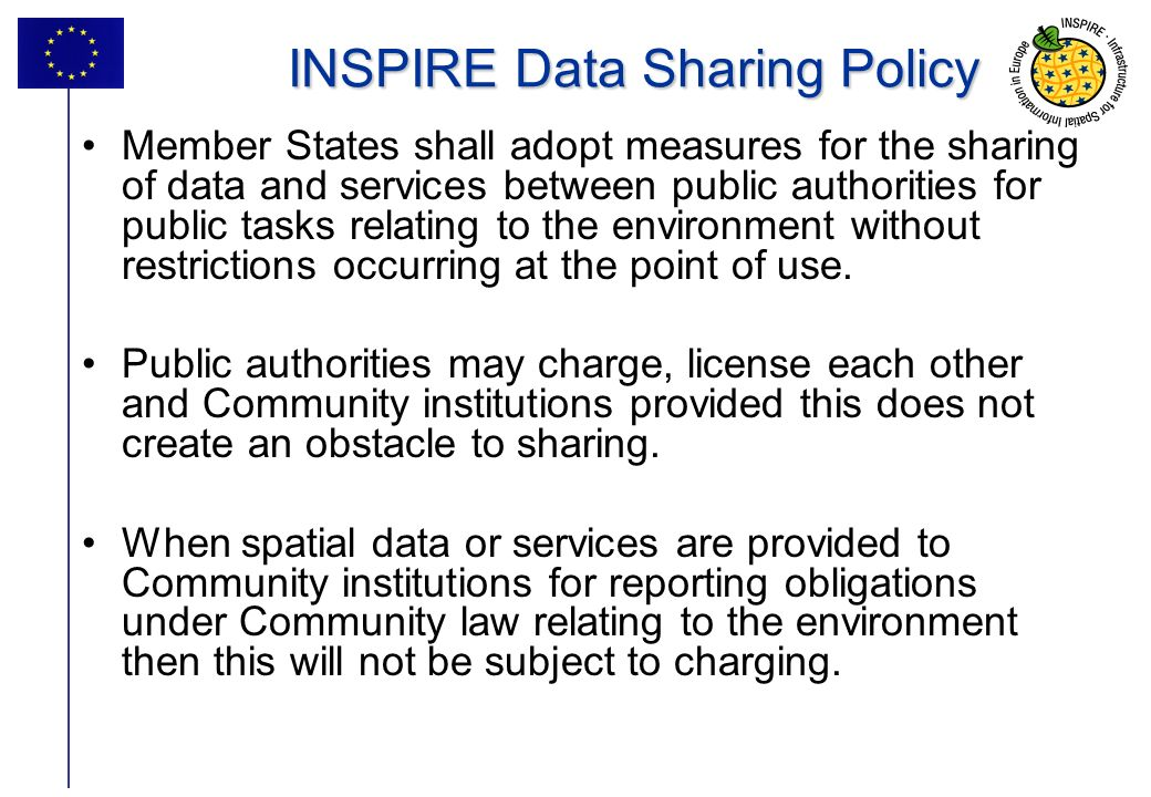 19 INSPIRE Data Sharing Policy Member States shall adopt measures for the sharing of data and services between public authorities for public tasks relating to the environment without restrictions occurring at the point of use.