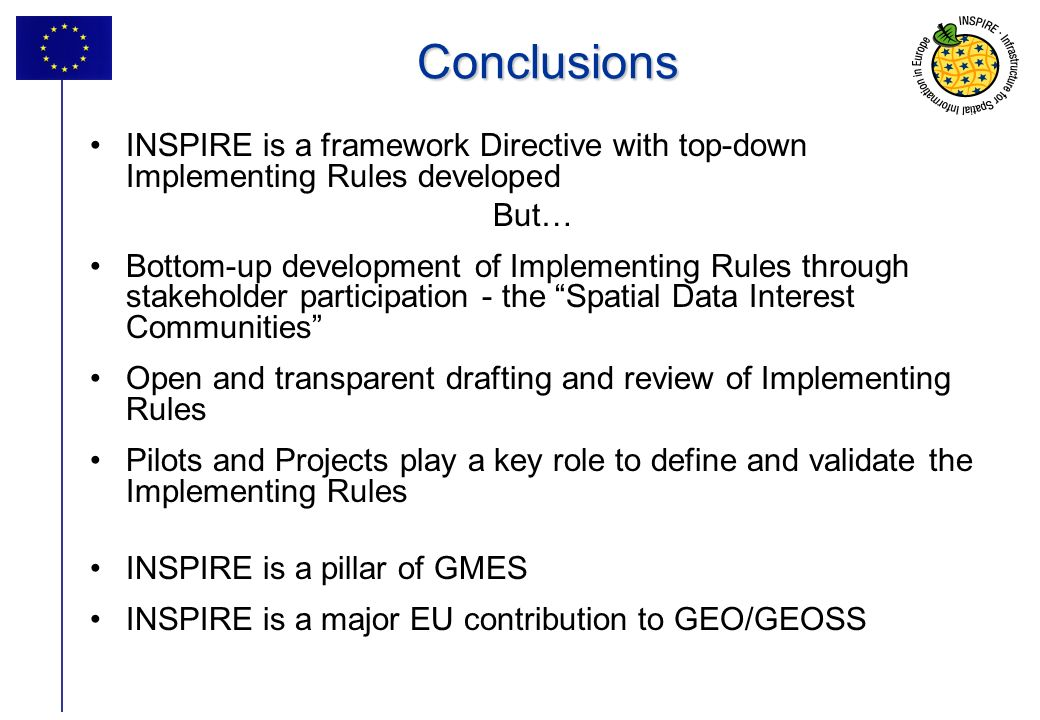 37Conclusions INSPIRE is a framework Directive with top-down Implementing Rules developed But… Bottom-up development of Implementing Rules through stakeholder participation - the Spatial Data Interest Communities Open and transparent drafting and review of Implementing Rules Pilots and Projects play a key role to define and validate the Implementing Rules INSPIRE is a pillar of GMES INSPIRE is a major EU contribution to GEO/GEOSS