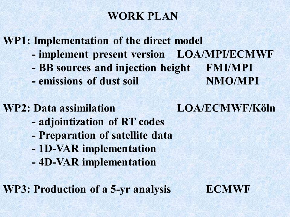 WORK PLAN WP1: Implementation of the direct model - implement present versionLOA/MPI/ECMWF - BB sources and injection heightFMI/MPI - emissions of dust soilNMO/MPI WP2: Data assimilationLOA/ECMWF/Köln - adjointization of RT codes - Preparation of satellite data - 1D-VAR implementation - 4D-VAR implementation WP3: Production of a 5-yr analysisECMWF
