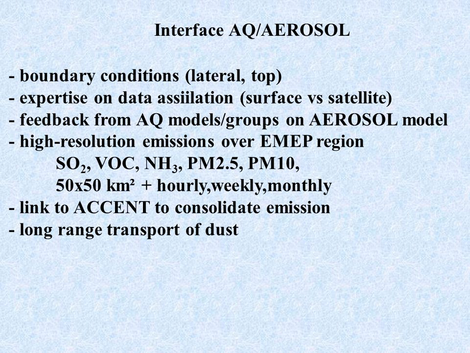 Interface AQ/AEROSOL - boundary conditions (lateral, top) - expertise on data assiilation (surface vs satellite) - feedback from AQ models/groups on AEROSOL model - high-resolution emissions over EMEP region SO 2, VOC, NH 3, PM2.5, PM10, 50x50 km² + hourly,weekly,monthly - link to ACCENT to consolidate emission - long range transport of dust