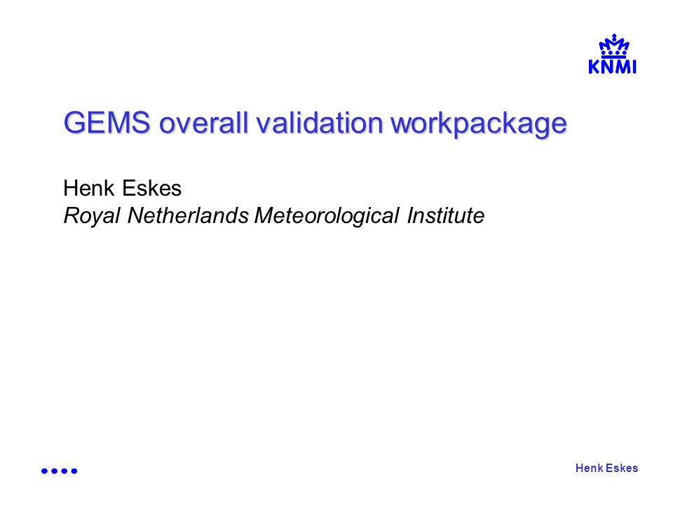 Henk Eskes GEMS overall validation workpackage Henk Eskes Royal Netherlands Meteorological Institute