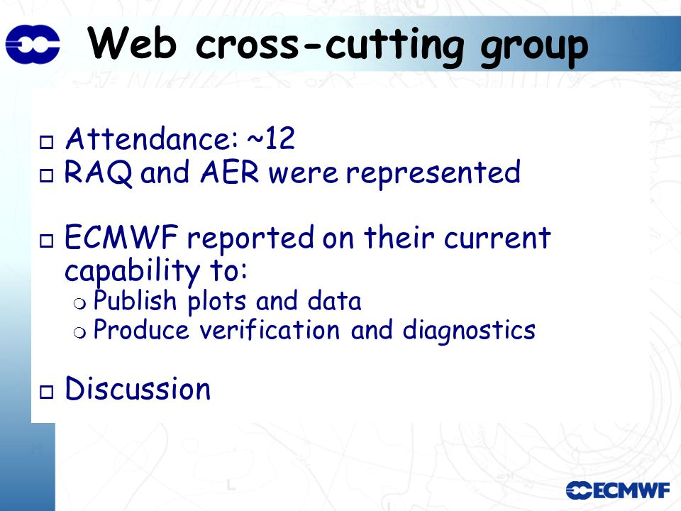 Web cross-cutting group o Attendance: ~12 o RAQ and AER were represented o ECMWF reported on their current capability to: Publish plots and data Produce verification and diagnostics o Discussion