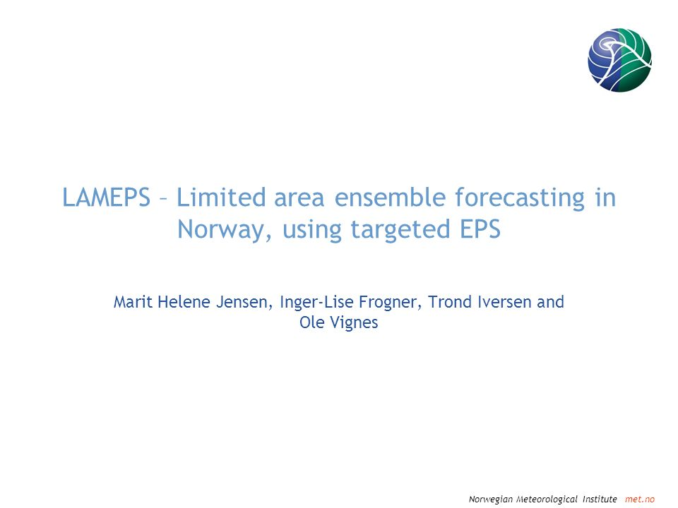 Norwegian Meteorological Institute met.no Future developments Contribute to HIRLAM Ensemble Predictions (GLAMEPS) Include perturbations of model physics in LAMEPS Increase the time resolution of the boundary fields (now every 6 hour) Develop a range of probability products Compute meso-scale initial perturbations in HIRLAM- domain Increase resolution (0.1 degrees or finer) Non-hydrostatic downscaling