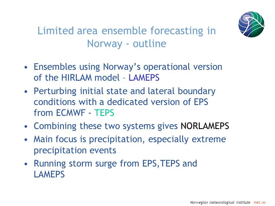 Norwegian Meteorological Institute met.no Limited area ensemble forecasting in Norway - outline Ensembles using Norways operational version of the HIRLAM model – LAMEPS Perturbing initial state and lateral boundary conditions with a dedicated version of EPS from ECMWF - TEPS Combining these two systems gives NORLAMEPS Main focus is precipitation, especially extreme precipitation events Running storm surge from EPS,TEPS and LAMEPS