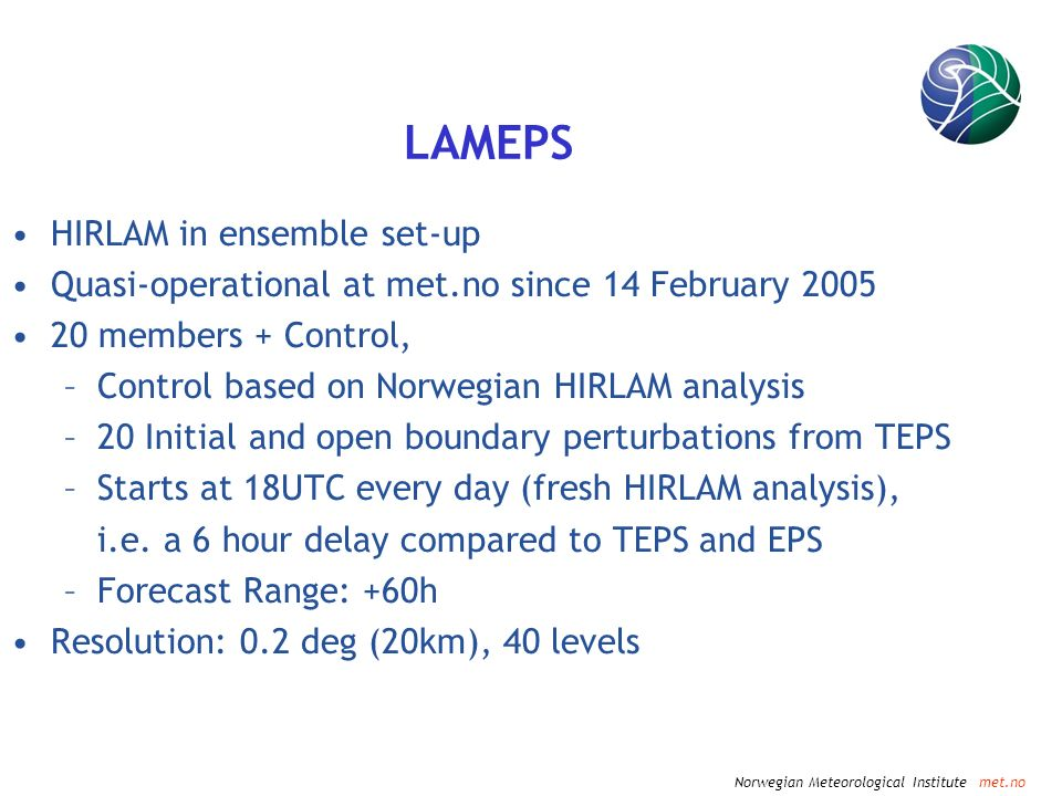 Norwegian Meteorological Institute met.no LAMEPS HIRLAM in ensemble set-up Quasi-operational at met.no since 14 February 2005 20 members + Control, –Control based on Norwegian HIRLAM analysis –20 Initial and open boundary perturbations from TEPS –Starts at 18UTC every day (fresh HIRLAM analysis), i.e.