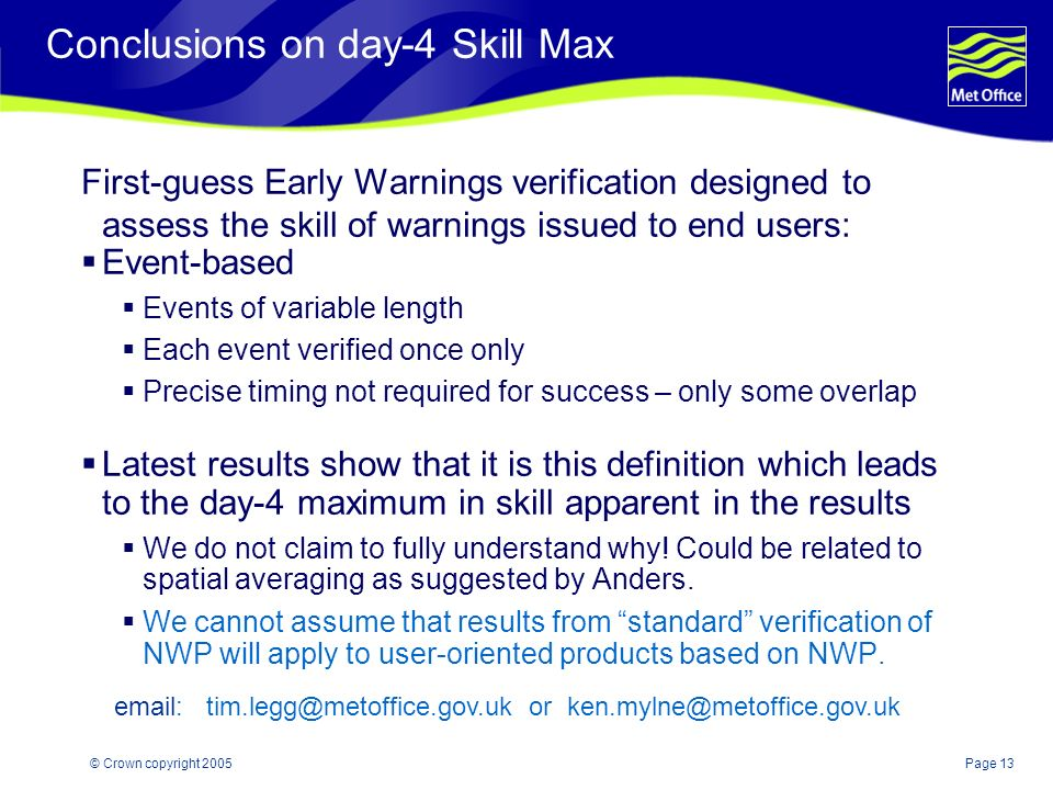Page 13© Crown copyright 2005 Conclusions on day-4 Skill Max First-guess Early Warnings verification designed to assess the skill of warnings issued to end users: Event-based Events of variable length Each event verified once only Precise timing not required for success – only some overlap Latest results show that it is this definition which leads to the day-4 maximum in skill apparent in the results We do not claim to fully understand why.