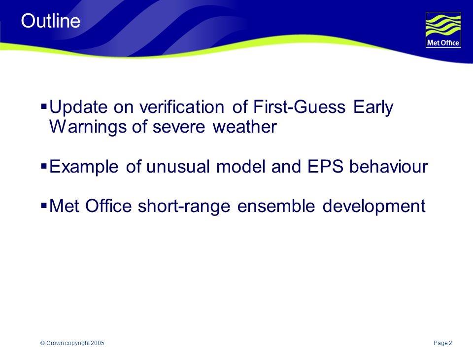 Page 2© Crown copyright 2005 Outline Update on verification of First-Guess Early Warnings of severe weather Example of unusual model and EPS behaviour Met Office short-range ensemble development