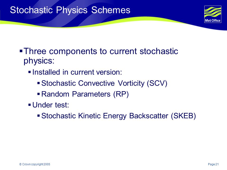 Page 21© Crown copyright 2005 Stochastic Physics Schemes Three components to current stochastic physics: Installed in current version: Stochastic Convective Vorticity (SCV) Random Parameters (RP) Under test: Stochastic Kinetic Energy Backscatter (SKEB)