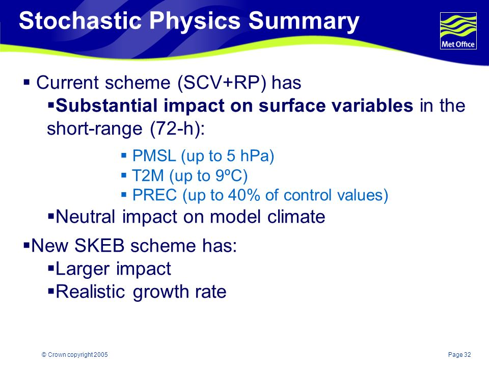 Page 32© Crown copyright 2005 Current scheme (SCV+RP) has Substantial impact on surface variables in the short-range (72-h): PMSL (up to 5 hPa) T2M (up to 9ºC) PREC (up to 40% of control values) Neutral impact on model climate New SKEB scheme has: Larger impact Realistic growth rate Stochastic Physics Summary