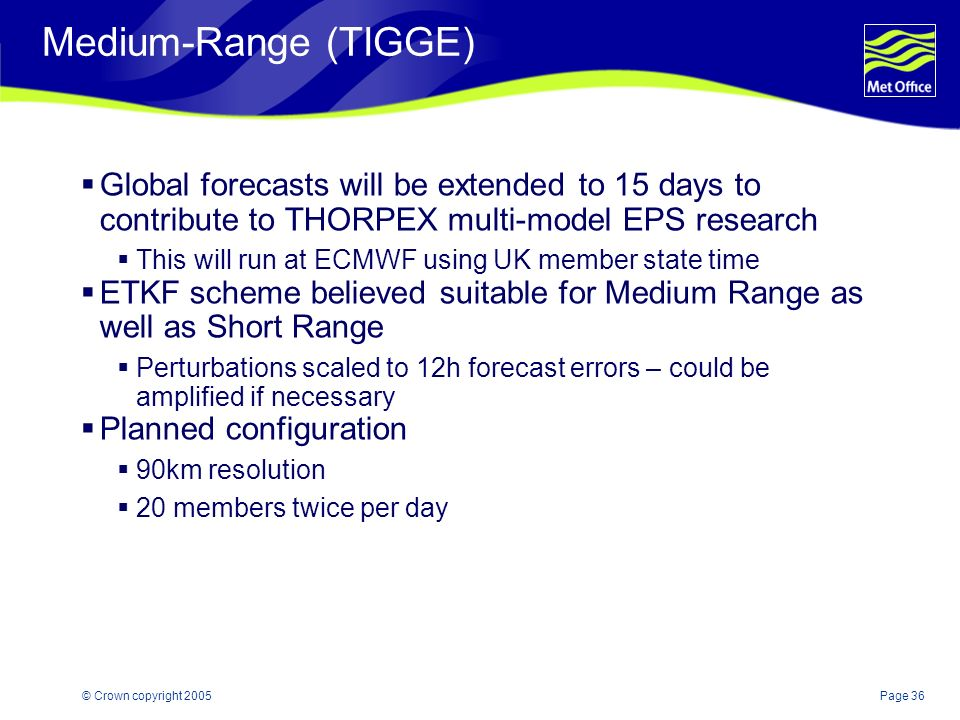 Page 36© Crown copyright 2005 Medium-Range (TIGGE) Global forecasts will be extended to 15 days to contribute to THORPEX multi-model EPS research This will run at ECMWF using UK member state time ETKF scheme believed suitable for Medium Range as well as Short Range Perturbations scaled to 12h forecast errors – could be amplified if necessary Planned configuration 90km resolution 20 members twice per day