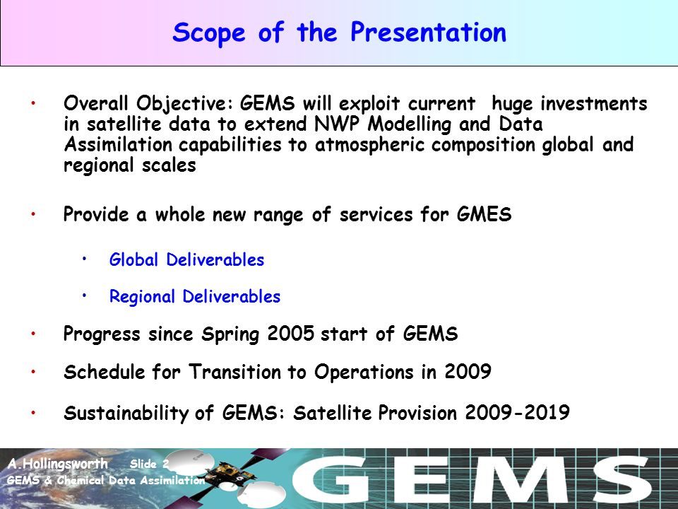 A.Hollingsworth Slide 2 GEMS & Chemical Data Assimilation Scope of the Presentation Overall Objective: GEMS will exploit current huge investments in satellite data to extend NWP Modelling and Data Assimilation capabilities to atmospheric composition global and regional scales Provide a whole new range of services for GMES Global Deliverables Regional Deliverables Progress since Spring 2005 start of GEMS Schedule for Transition to Operations in 2009 Sustainability of GEMS: Satellite Provision 2009-2019