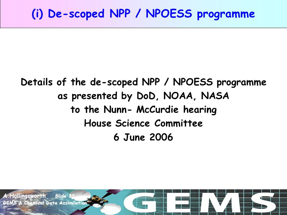 A.Hollingsworth Slide 32 GEMS & Chemical Data Assimilation (i) De-scoped NPP / NPOESS programme Details of the de-scoped NPP / NPOESS programme as presented by DoD, NOAA, NASA to the Nunn- McCurdie hearing House Science Committee 6 June 2006