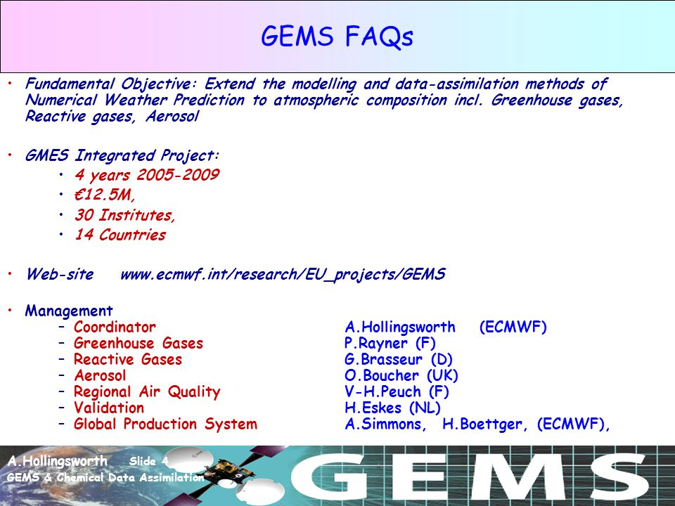 A.Hollingsworth Slide 4 GEMS & Chemical Data Assimilation GEMS FAQs Fundamental Objective: Extend the modelling and data-assimilation methods of Numerical Weather Prediction to atmospheric composition incl.