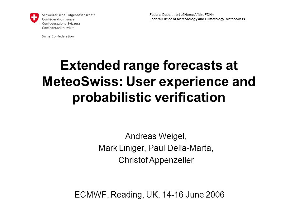 Federal Department of Home Affairs FDHA Federal Office of Meteorology and Climatology MeteoSwiss Extended range forecasts at MeteoSwiss: User experience and probabilistic verification ECMWF, Reading, UK, 14-16 June 2006 Andreas Weigel, Mark Liniger, Paul Della-Marta, Christof Appenzeller