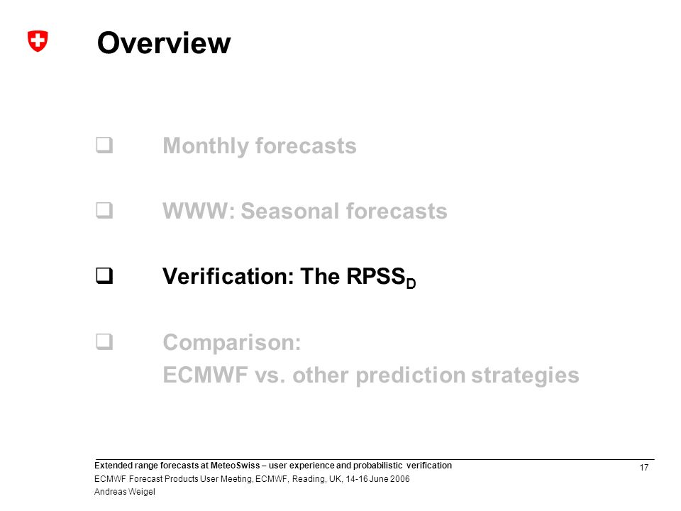 17 Extended range forecasts at MeteoSwiss – user experience and probabilistic verification ECMWF Forecast Products User Meeting, ECMWF, Reading, UK, June 2006 Andreas Weigel Overview Monthly forecasts WWW: Seasonal forecasts Verification: The RPSS D Comparison: ECMWF vs.