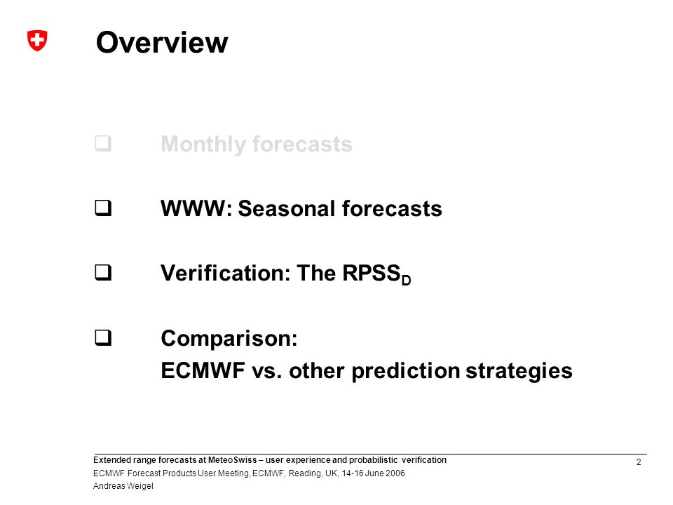 2 Extended range forecasts at MeteoSwiss – user experience and probabilistic verification ECMWF Forecast Products User Meeting, ECMWF, Reading, UK, 14-16 June 2006 Andreas Weigel Overview Monthly forecasts WWW: Seasonal forecasts Verification: The RPSS D Comparison: ECMWF vs.