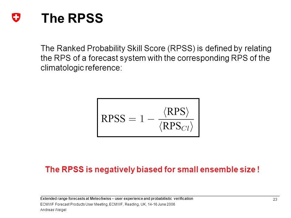23 Extended range forecasts at MeteoSwiss – user experience and probabilistic verification ECMWF Forecast Products User Meeting, ECMWF, Reading, UK, 14-16 June 2006 Andreas Weigel The Ranked Probability Skill Score (RPSS) is defined by relating the RPS of a forecast system with the corresponding RPS of the climatologic reference: The RPSS is negatively biased for small ensemble size .