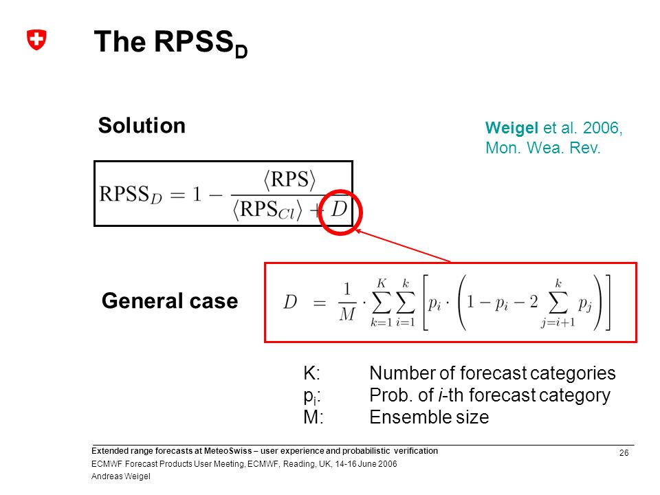 26 Extended range forecasts at MeteoSwiss – user experience and probabilistic verification ECMWF Forecast Products User Meeting, ECMWF, Reading, UK, June 2006 Andreas Weigel Solution K:Number of forecast categories p i :Prob.