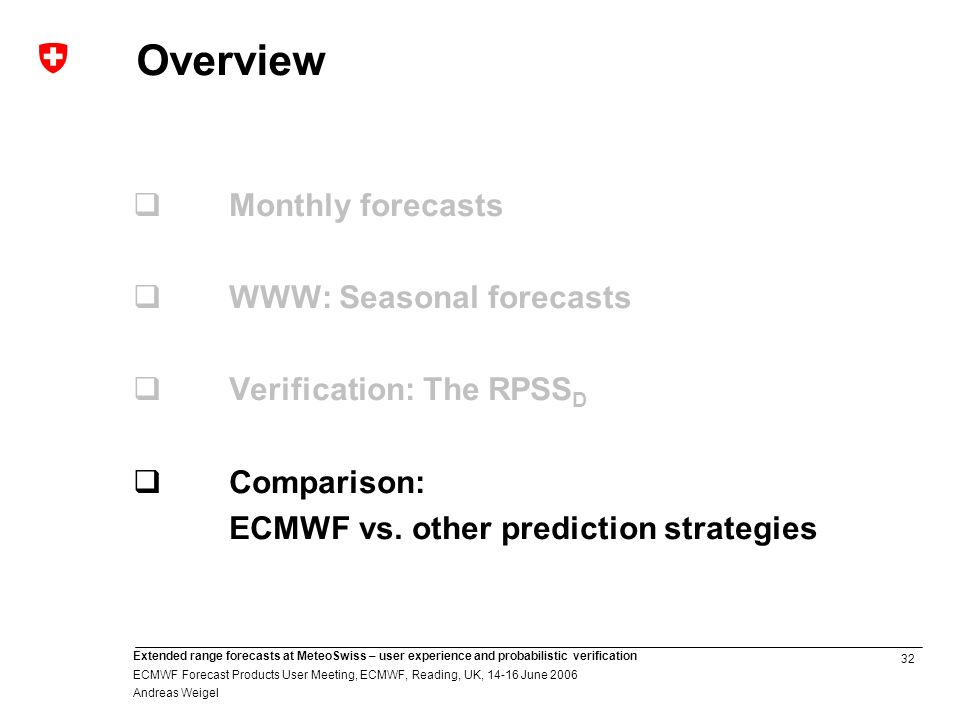 32 Extended range forecasts at MeteoSwiss – user experience and probabilistic verification ECMWF Forecast Products User Meeting, ECMWF, Reading, UK, June 2006 Andreas Weigel Overview Monthly forecasts WWW: Seasonal forecasts Verification: The RPSS D Comparison: ECMWF vs.