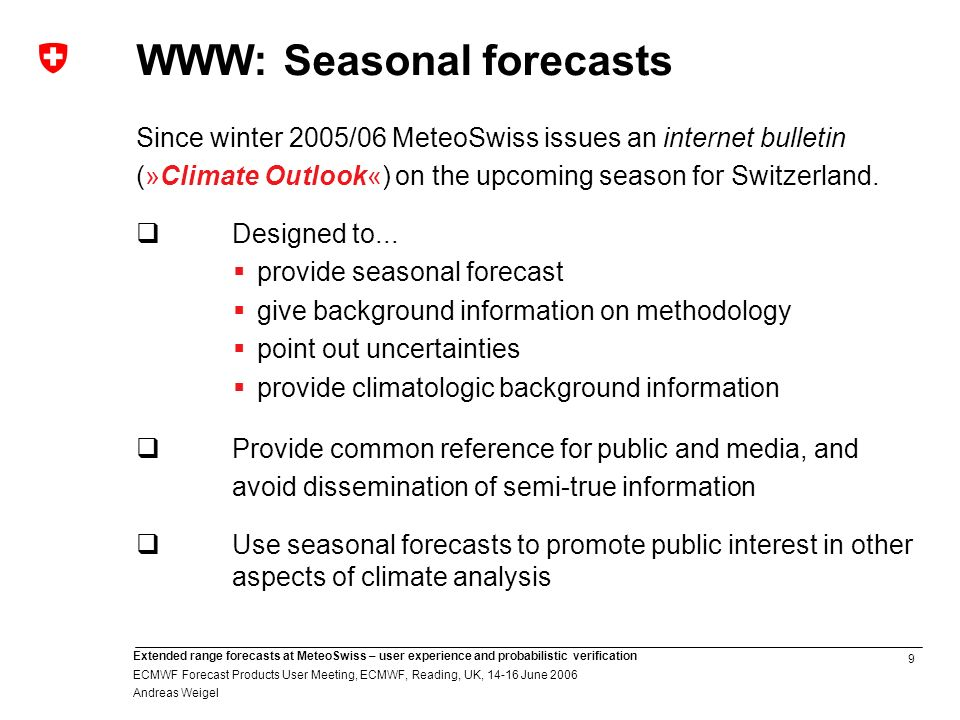 9 Extended range forecasts at MeteoSwiss – user experience and probabilistic verification ECMWF Forecast Products User Meeting, ECMWF, Reading, UK, 14-16 June 2006 Andreas Weigel WWW: Seasonal forecasts Since winter 2005/06 MeteoSwiss issues an internet bulletin (»Climate Outlook«) on the upcoming season for Switzerland.