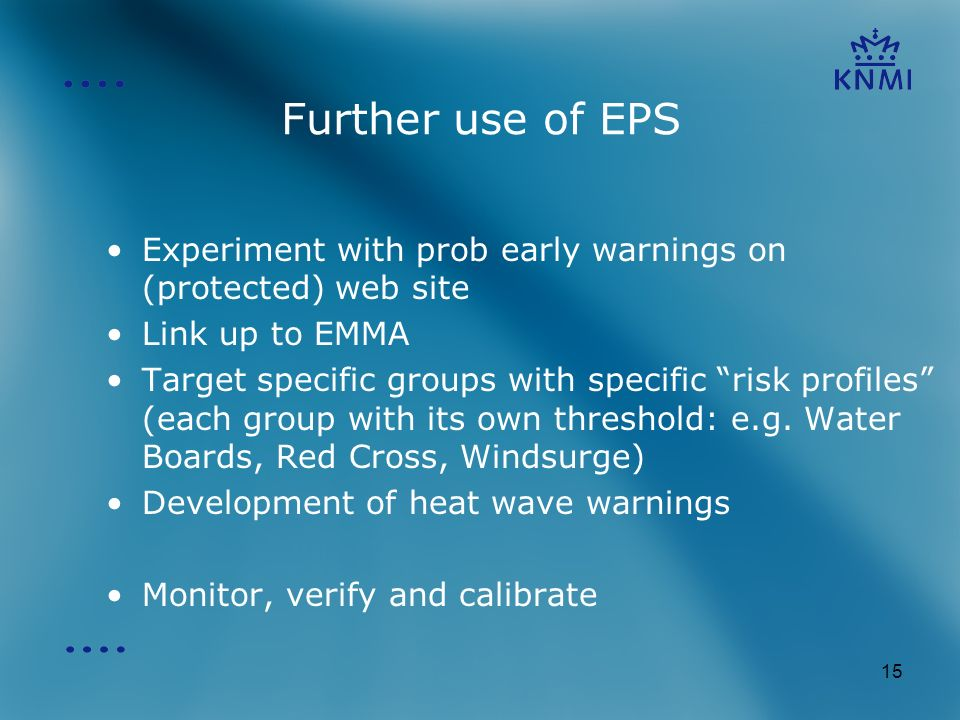 15 Further use of EPS Experiment with prob early warnings on (protected) web site Link up to EMMA Target specific groups with specific risk profiles (each group with its own threshold: e.g.