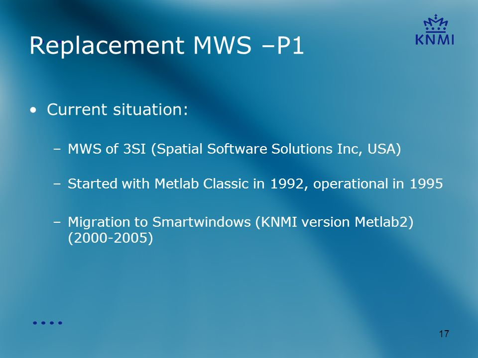 17 Replacement MWS –P1 Current situation: –MWS of 3SI (Spatial Software Solutions Inc, USA) –Started with Metlab Classic in 1992, operational in 1995 –Migration to Smartwindows (KNMI version Metlab2) ( )