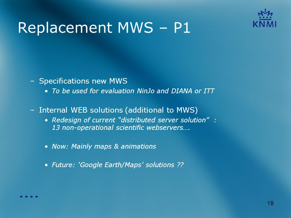 19 Replacement MWS – P1 –Specifications new MWS To be used for evaluation NinJo and DIANA or ITT –Internal WEB solutions (additional to MWS) Redesign of current distributed server solution : 13 non-operational scientific webservers….