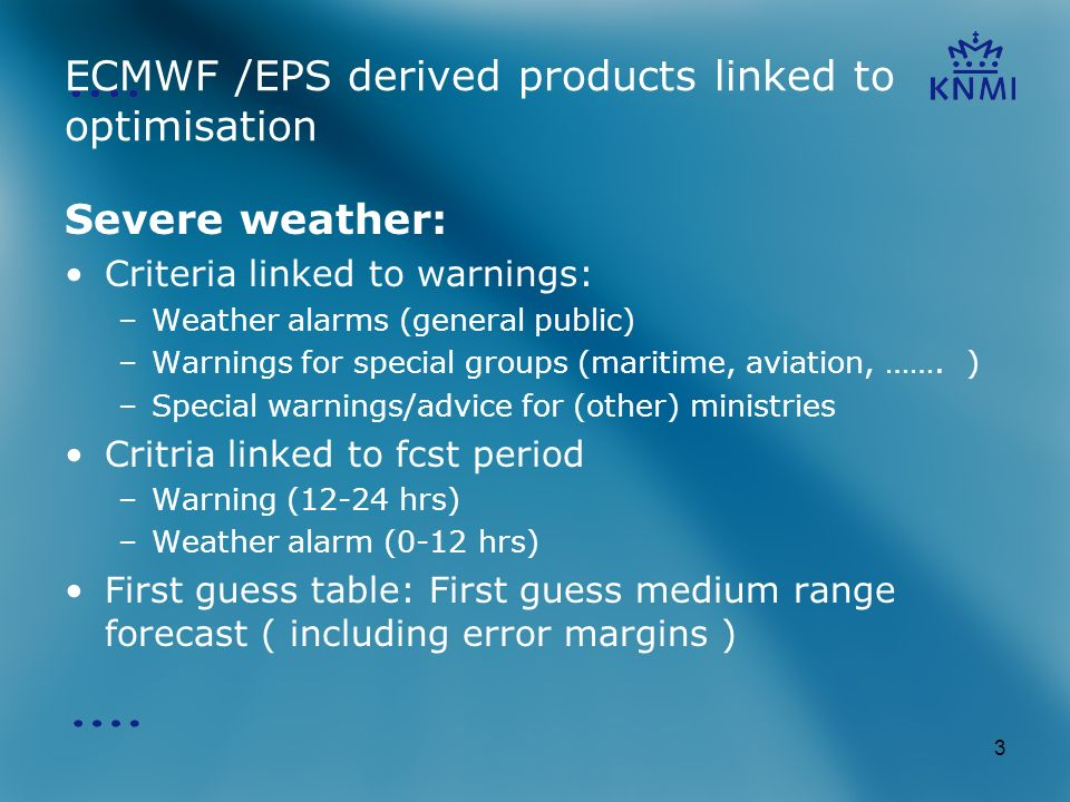 3 ECMWF /EPS derived products linked to optimisation Severe weather: Criteria linked to warnings: –Weather alarms (general public) –Warnings for special groups (maritime, aviation, …….