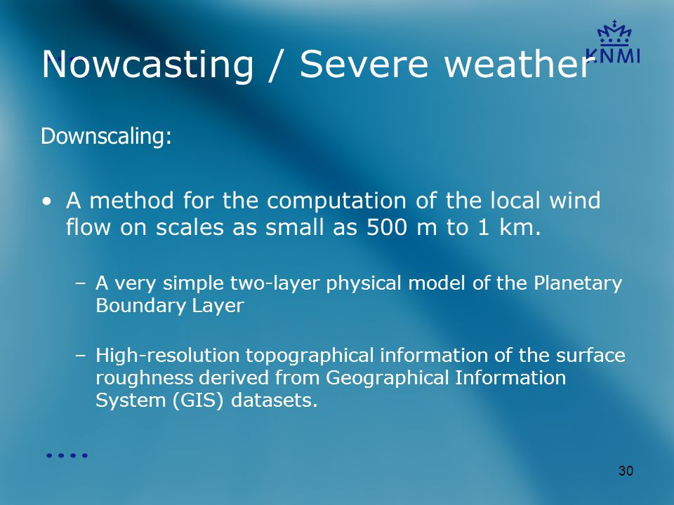 30 Nowcasting / Severe weather Downscaling: A method for the computation of the local wind flow on scales as small as 500 m to 1 km.