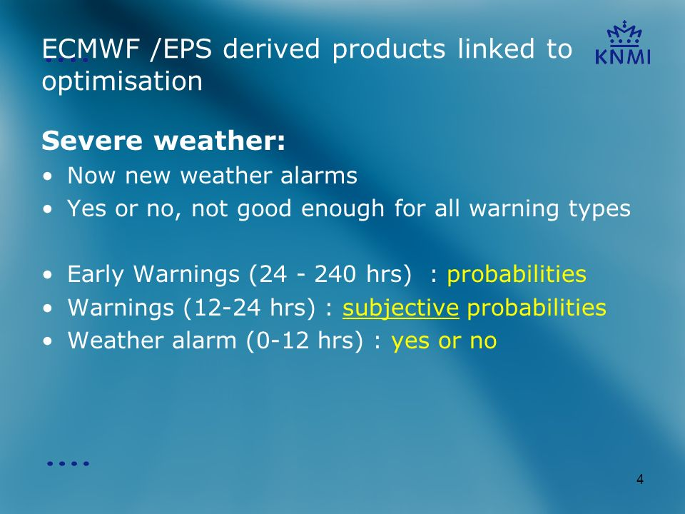 4 ECMWF /EPS derived products linked to optimisation Severe weather: Now new weather alarms Yes or no, not good enough for all warning types Early Warnings ( hrs) : probabilities Warnings (12-24 hrs) : subjective probabilities Weather alarm (0-12 hrs) : yes or no