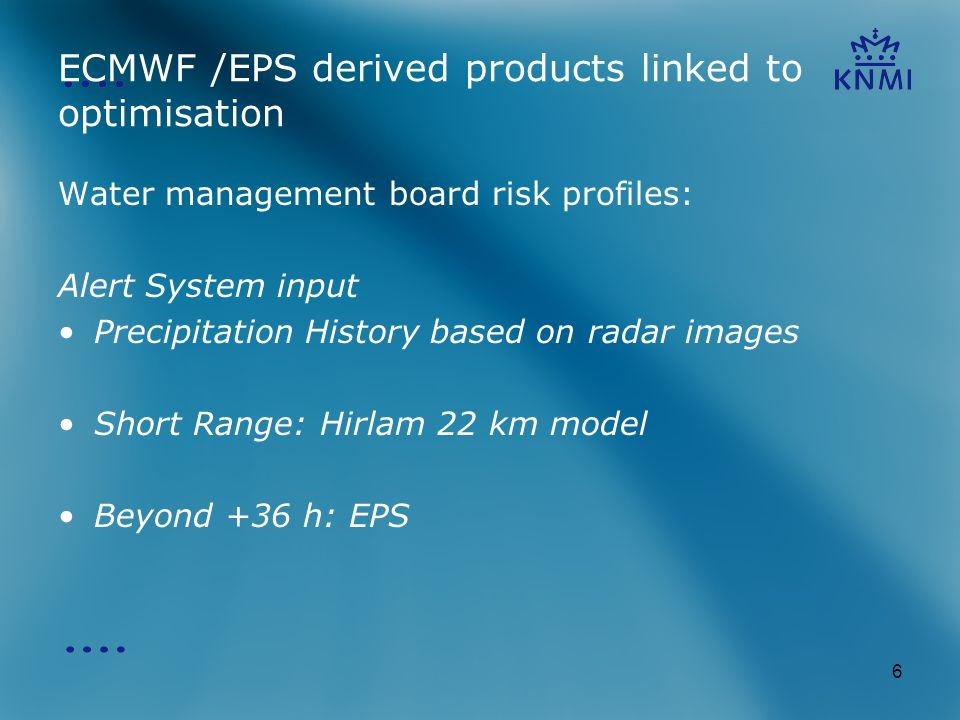 6 ECMWF /EPS derived products linked to optimisation Water management board risk profiles: Alert System input Precipitation History based on radar images Short Range: Hirlam 22 km model Beyond +36 h: EPS