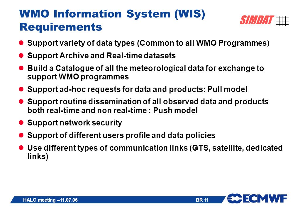 BR 11 SIMDAT HALO meeting – WMO Information System (WIS) Requirements Support variety of data types (Common to all WMO Programmes) Support Archive and Real-time datasets Build a Catalogue of all the meteorological data for exchange to support WMO programmes Support ad-hoc requests for data and products: Pull model Support routine dissemination of all observed data and products both real-time and non real-time : Push model Support network security Support of different users profile and data policies Use different types of communication links (GTS, satellite, dedicated links)